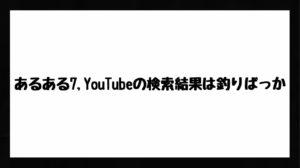 h3見出し7「あるある7,YouTubeの検索結果は釣りばっか」の装飾画像