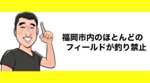 h2見出し3「福岡市内のほとんどのフィールドが釣り禁止」の装飾画像