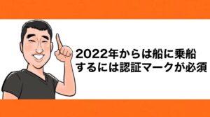h2見出し7「2022年からは船に乗船するには認証マークが必須」の装飾画像